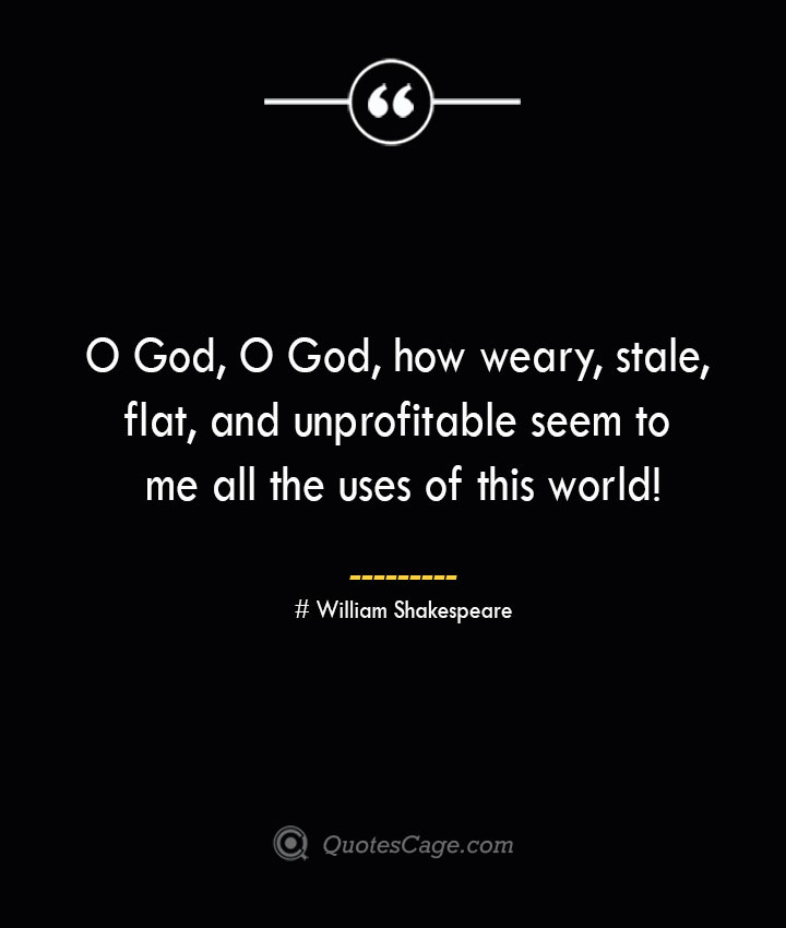 O God O God how weary stale flat and unprofitable seem to me all the uses of this world William Shakespeare