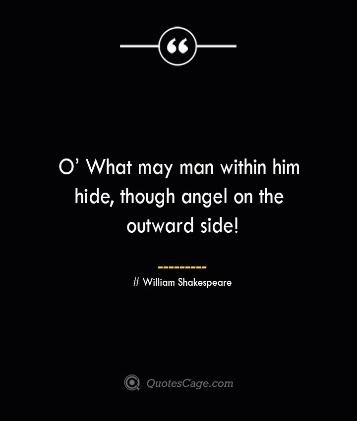 O What may man within him hide though angel on the outward side William Shakespeare