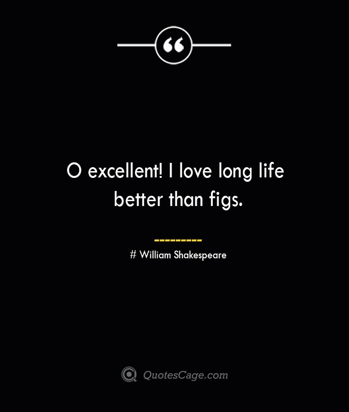O excellent I love long life better than figs.— William Shakespeare