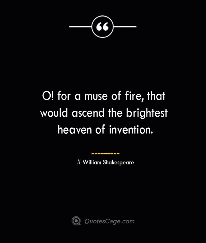 O for a muse of fire that would ascend the brightest heaven of invention. William Shakespeare