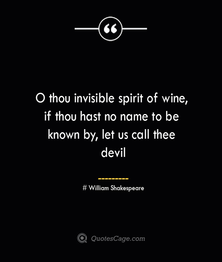O thou invisible spirit of wine if thou hast no name to be known by let us call thee devil William Shakespeare