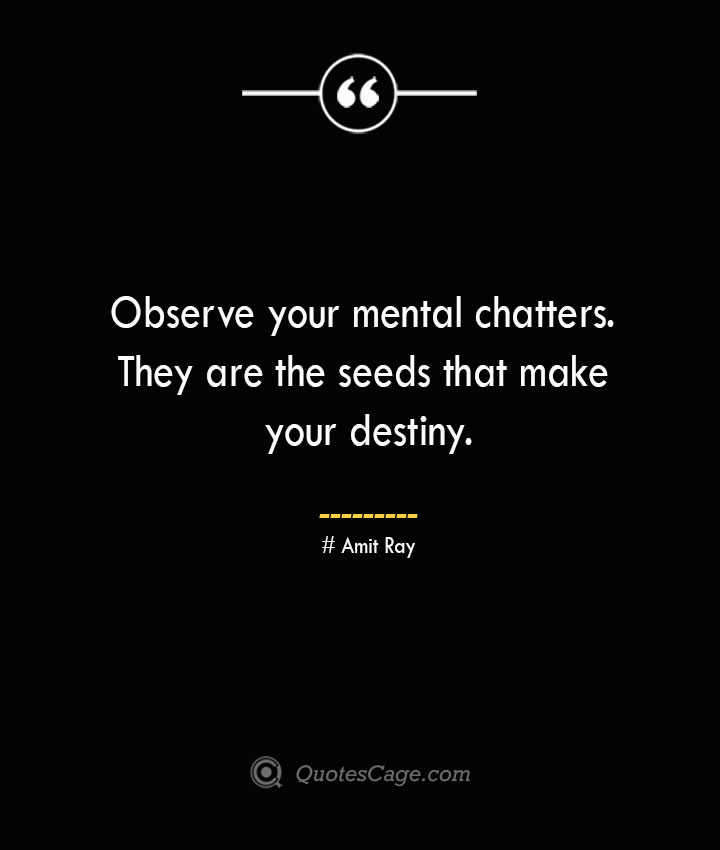 Observe your mental chatters. They are the seeds that make your destiny.— Amit Ray