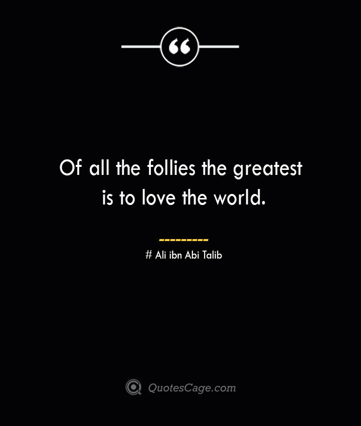 Of all the follies the greatest is to love the world.— Ali ibn Abi Talib