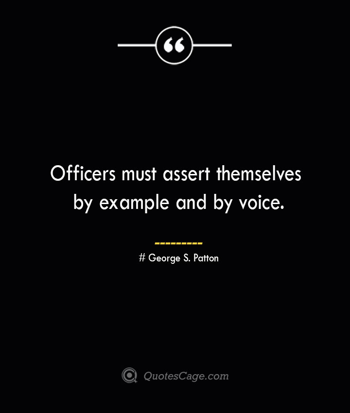 Officers must assert themselves by example and by voice.— George S. Patton