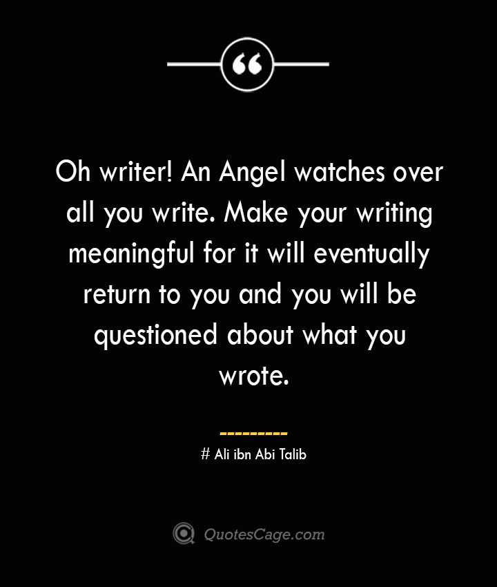 Oh writer An Angel watches over all you write. Make your writing meaningful for it will eventually return to you and you will be questioned about what you wrote.— Ali ibn Abi Talib