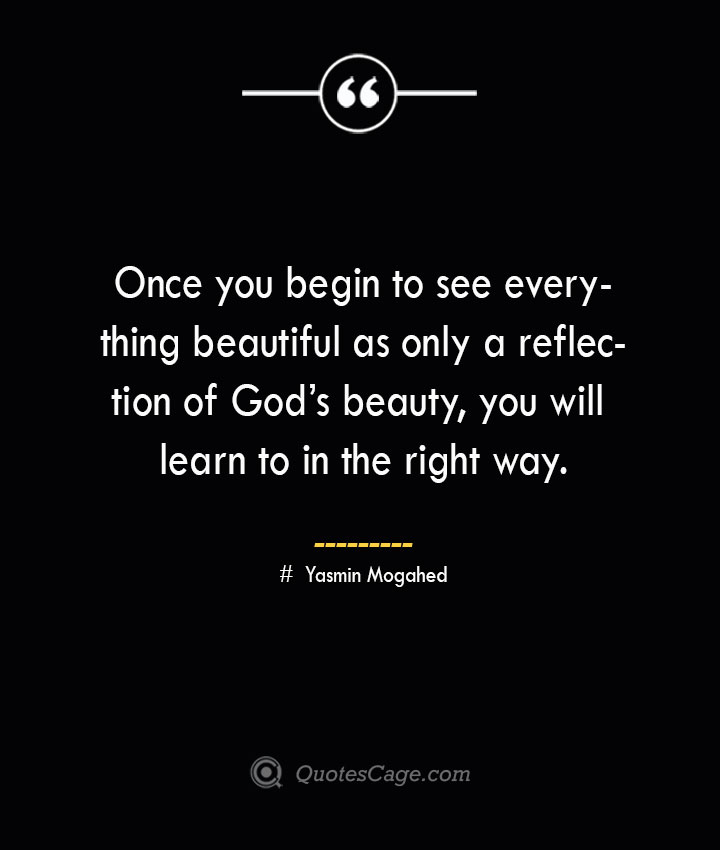 Once you begin to see everything beautiful as only a reflection of Gods beauty you will learn to in the right way. ― Yasmin Mogahed