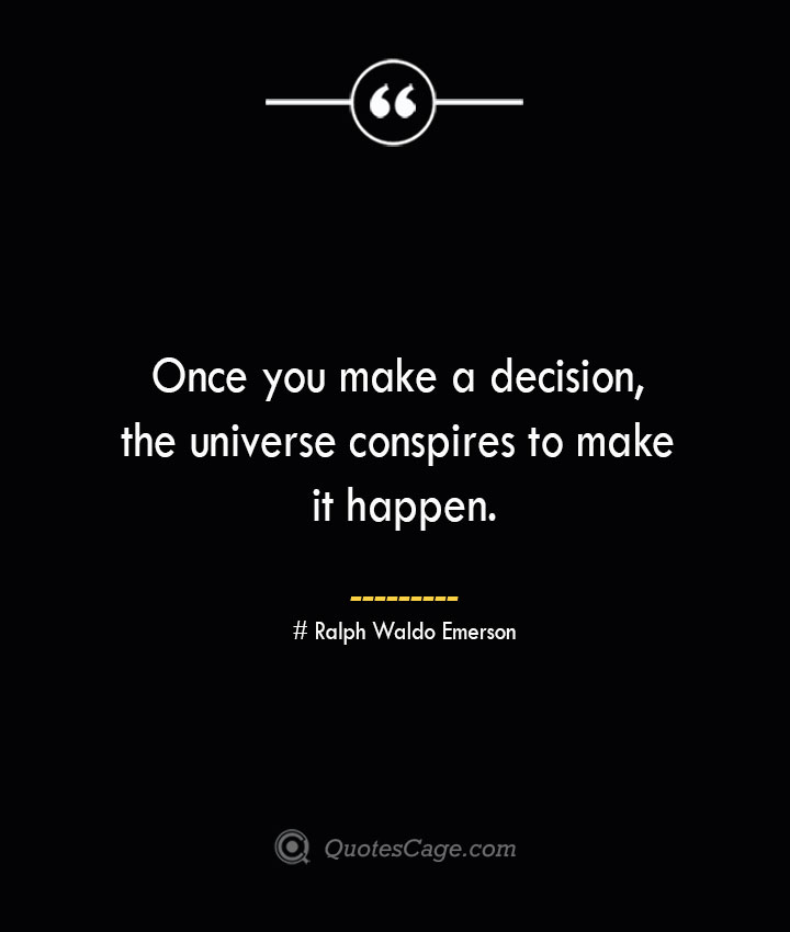 Once you make a decision the universe conspires to make it happen.— Ralph Waldo Emerson