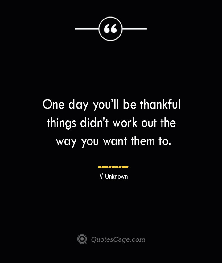 One day youll be thankful things didnt work out the way you want them to.— Unknown