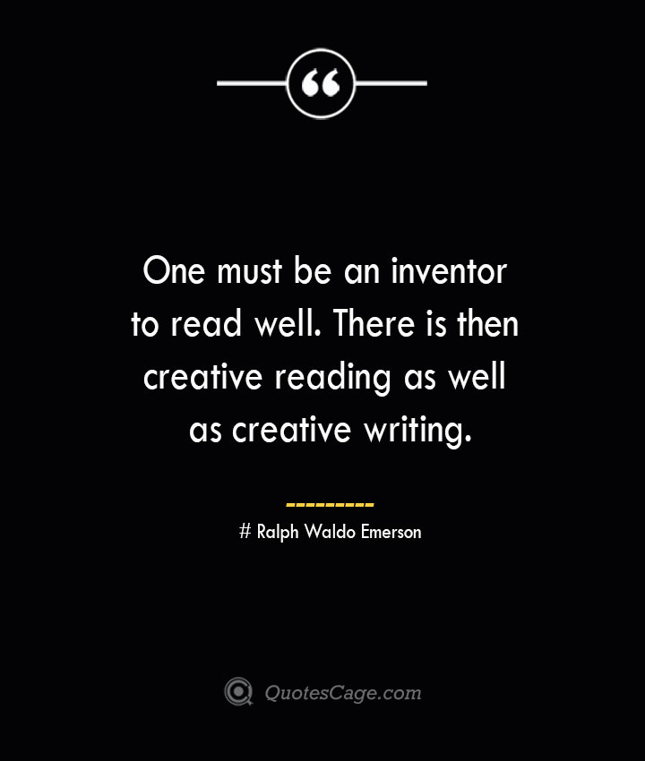 One must be an inventor to read well. There is then creative reading as well as creative writing.— Ralph Waldo Emerson