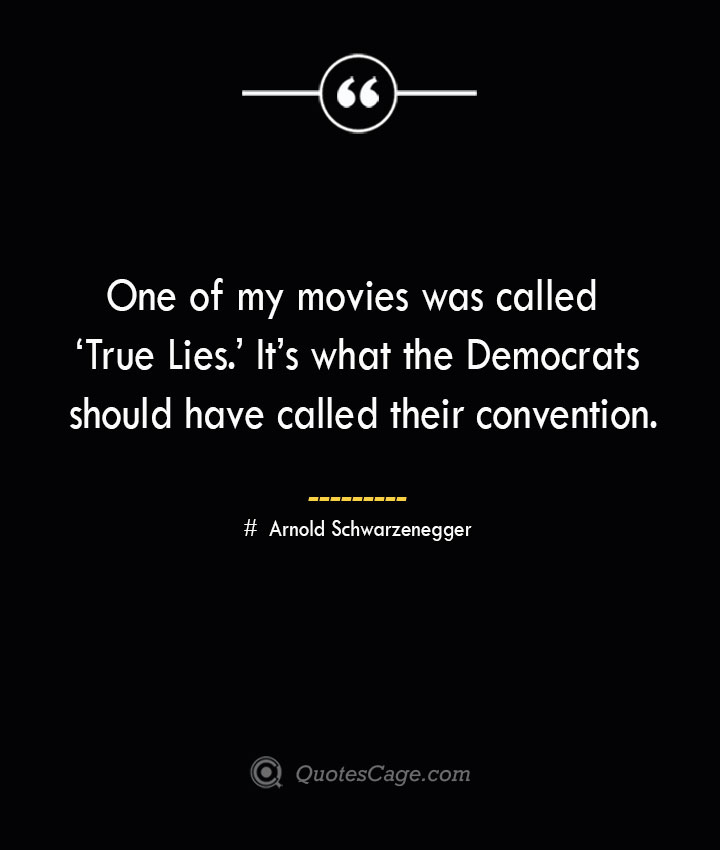 One of my movies was called 'True Lies. Its what the Democrats should have called their convention.— Arnold Schwarzenegger