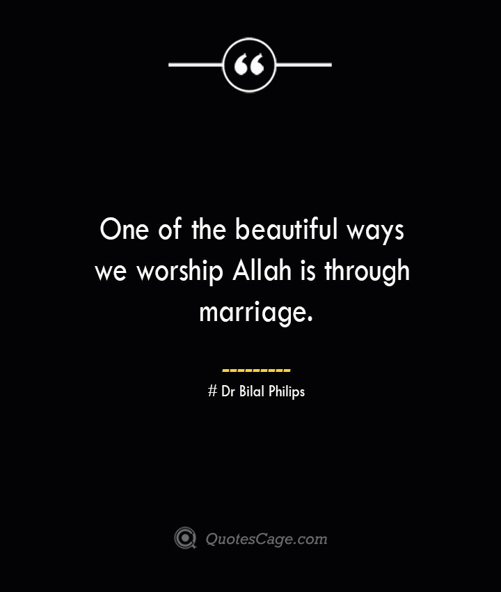 One of the beautiful ways we worship Allah is through marriage. — Dr Bilal Philips