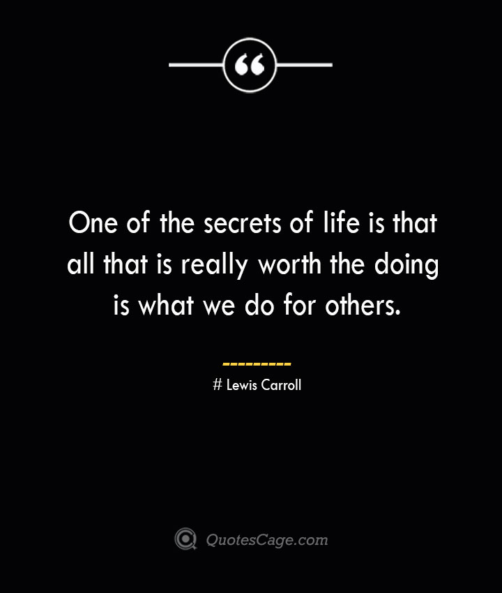 One of the secrets of life is that all that is really worth the doing is what we do for others.— Lewis Carroll