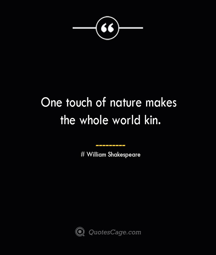 One touch of nature makes the whole world kin. William Shakespeare