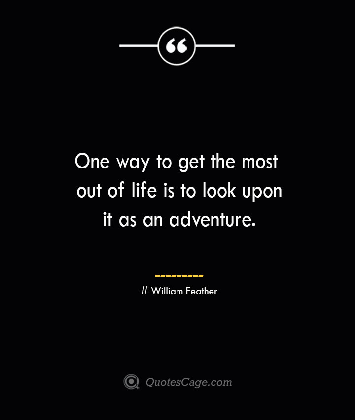 One way to get the most out of life is to look upon it as an adventure.— William Feather