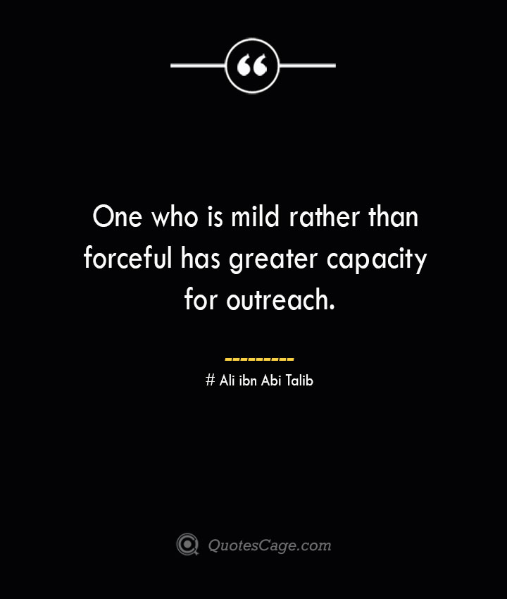 One who is mild rather than forceful has greater capacity for outreach.— Ali ibn Abi Talib