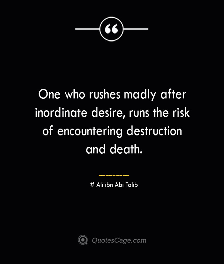 One who rushes madly after inordinate desire runs the risk of encountering destruction and death.— Ali ibn Abi Talib