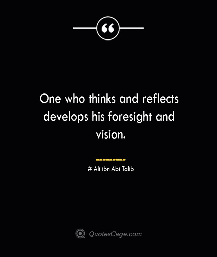 One who thinks and reflects develops his foresight and vision.— Ali ibn Abi Talib