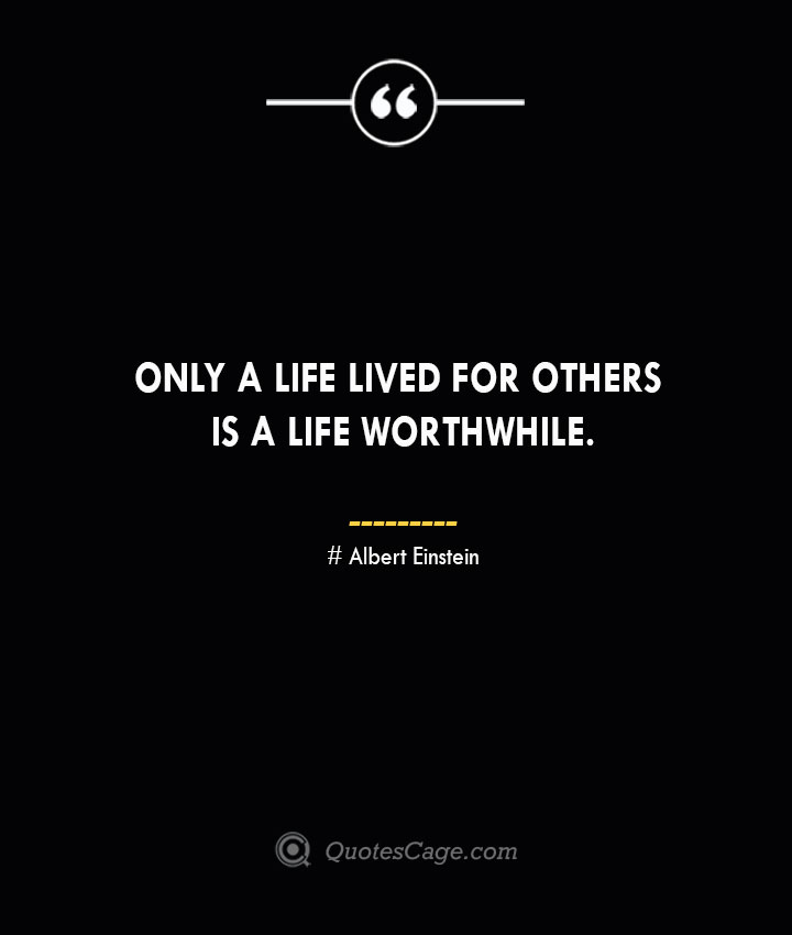 Only a life lived for others is a life worthwhile.— Albert Einstein