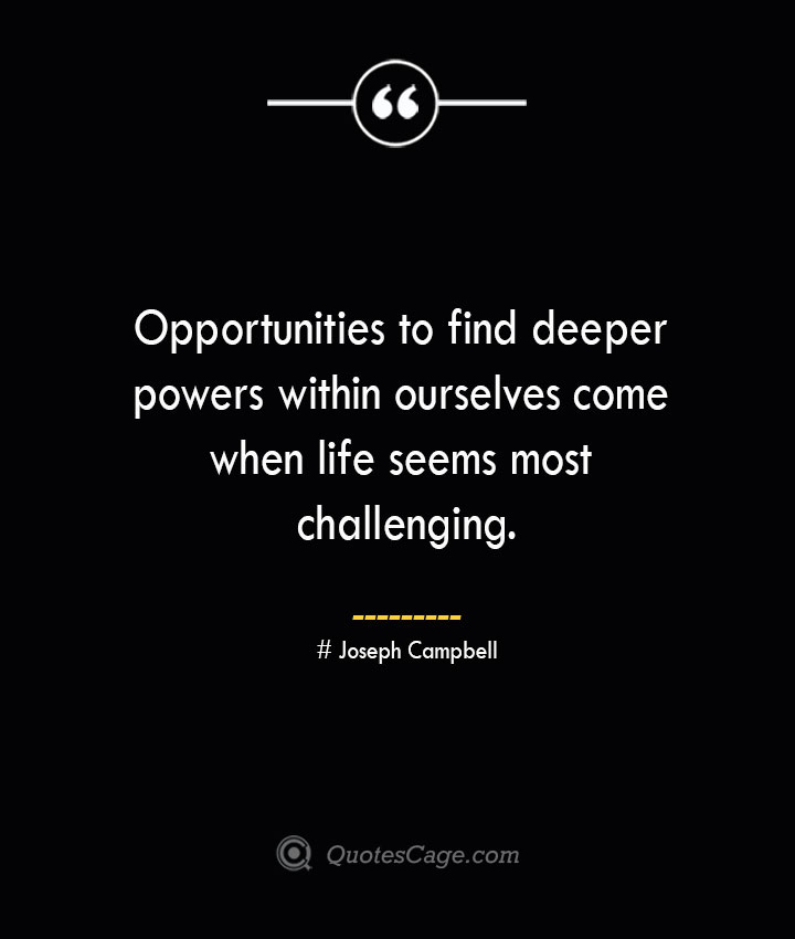 Opportunities to find deeper powers within ourselves come when life seems most challenging.— Joseph Campbell