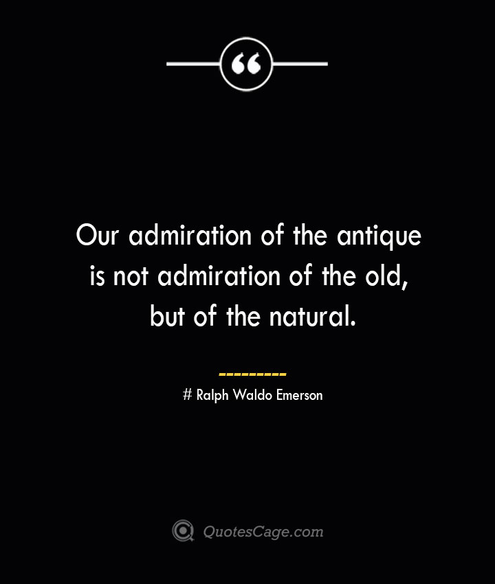 Our admiration of the antique is not admiration of the old but of the natural.— Ralph Waldo Emerson