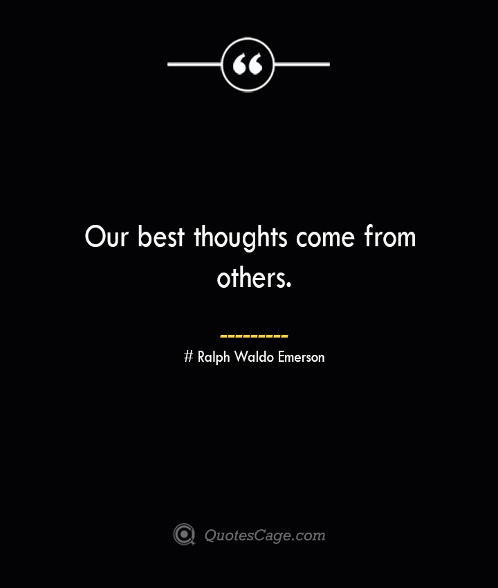 Our best thoughts come from others.— Ralph Waldo Emerson