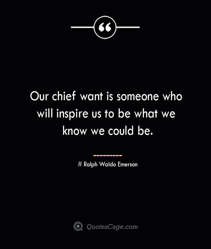 Our chief want is someone who will inspire us to be what we know we could be.— Ralph Waldo Emerson