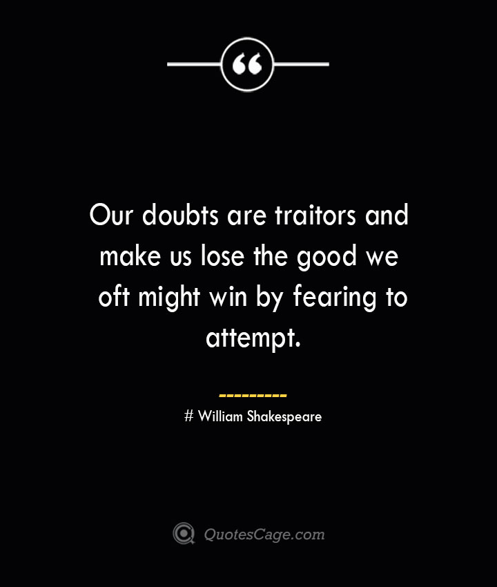 Our doubts are traitors and make us lose the good we oft might win by fearing to attempt.— William Shakespeare