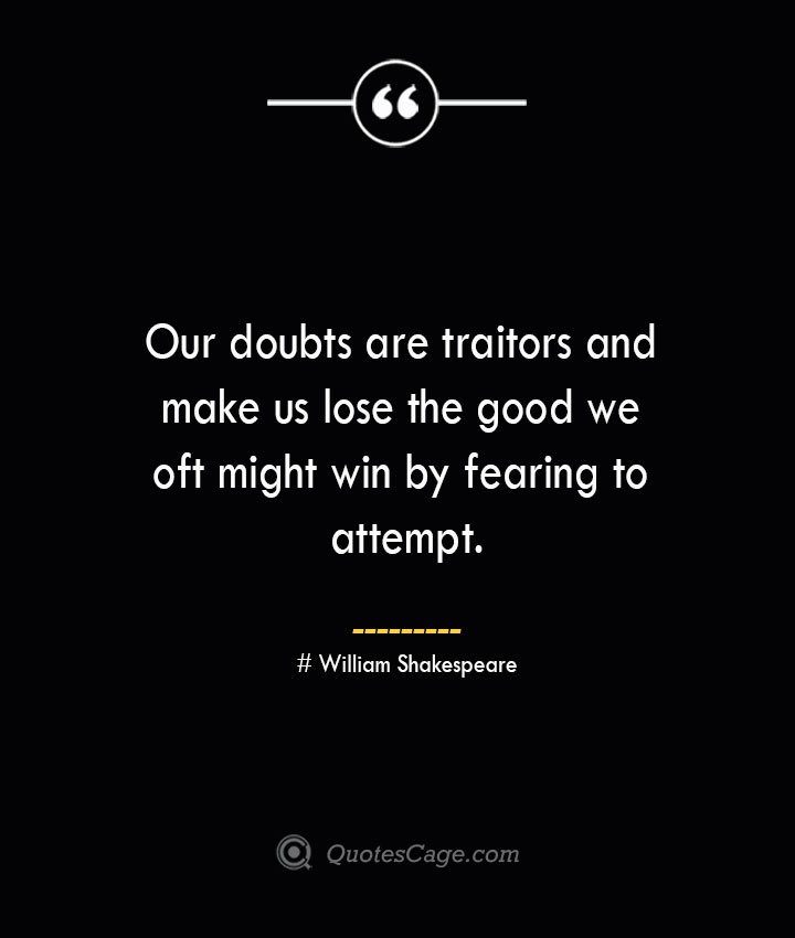 Our doubts are traitors and make us lose the good we oft might win by fearing to attempt. William Shakespeare
