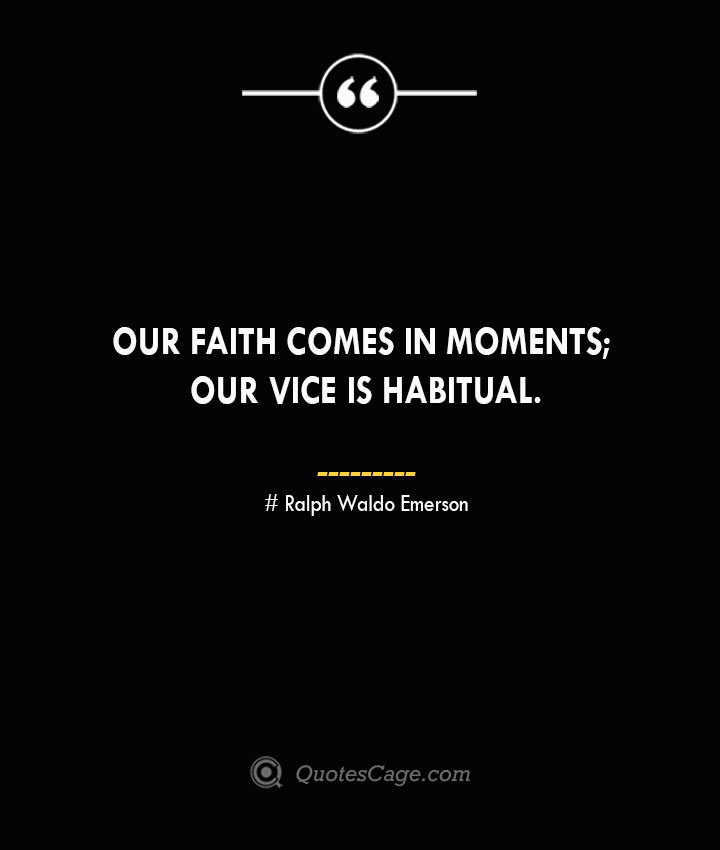 Our faith comes in moments our vice is habitual.— Ralph Waldo Emerson