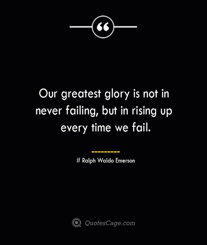 Our greatest glory is not in never failing but in rising up every time we fail.— Ralph Waldo Emerson