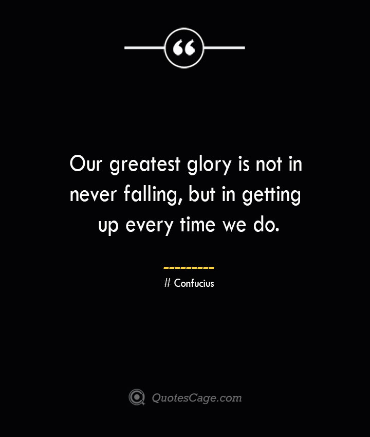 Our greatest glory is not in never falling but in getting up every time we do.— Confucius 1