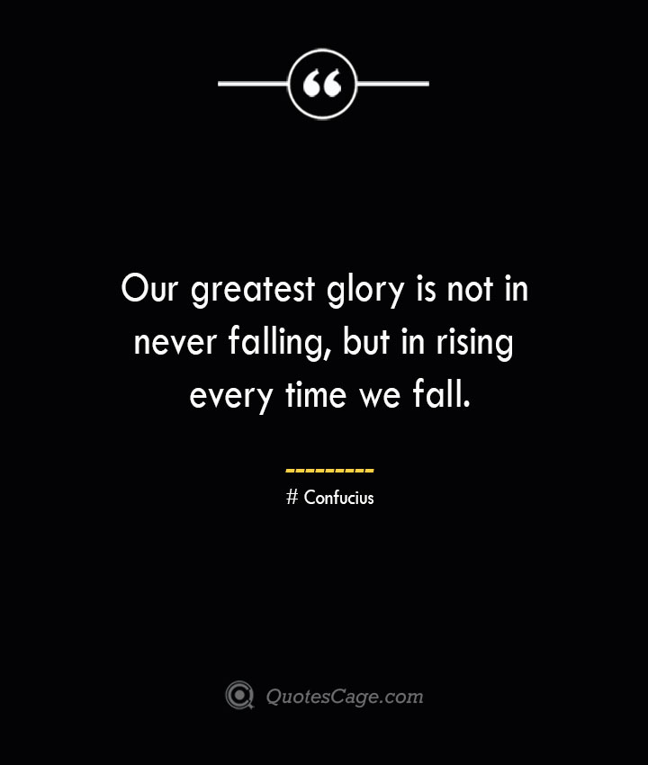 Our greatest glory is not in never falling but in rising every time we fall.— Confucius