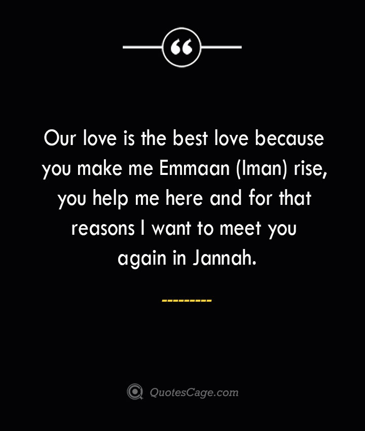 Our love is the best love because you make me Emmaan Iman rise you help me here and for that reasons I want to meet you again in Jannah. 2