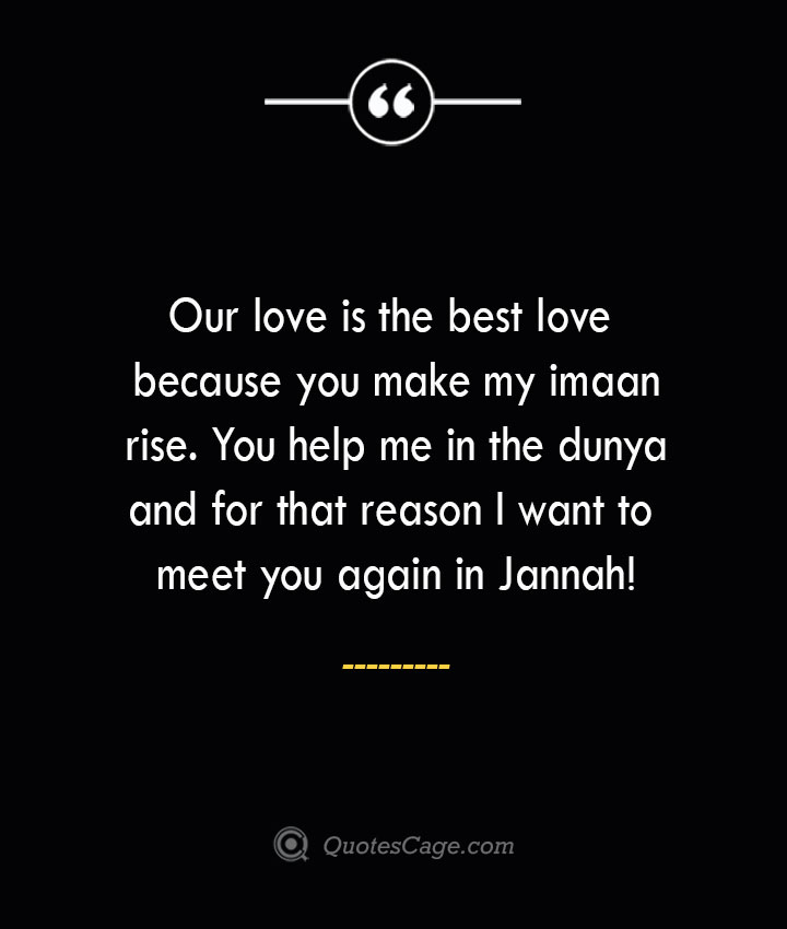 Our love is the best love because you make my imaan rise. You help me in the dunya and for that reason I want to meet you again in Jannah