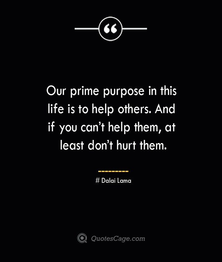 Our prime purpose in this life is to help others. And if you cant help them at least dont hurt them.— Dalai Lama