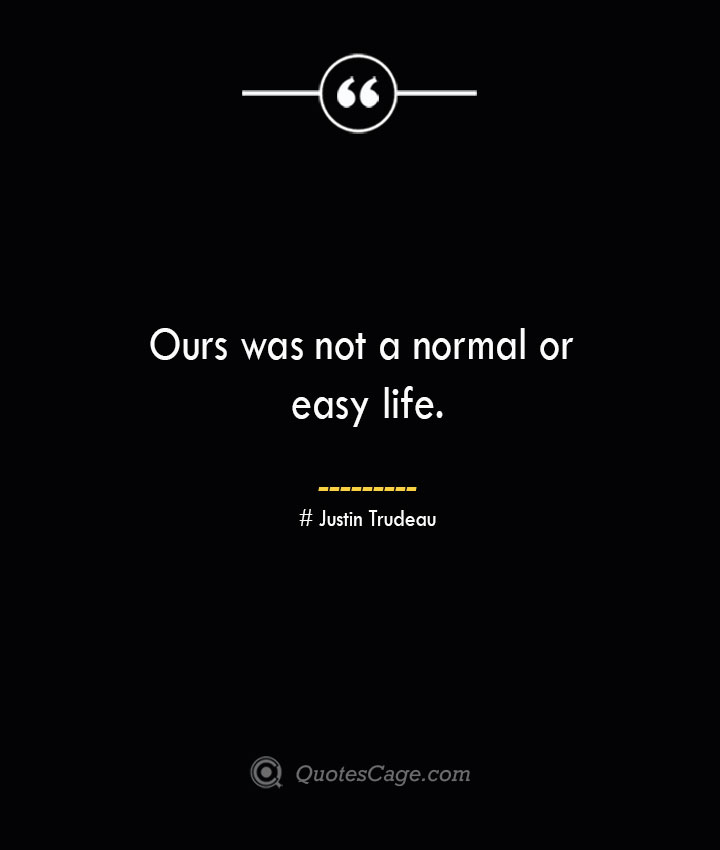 Ours was not a normal or easy life.— Justin Trudeau