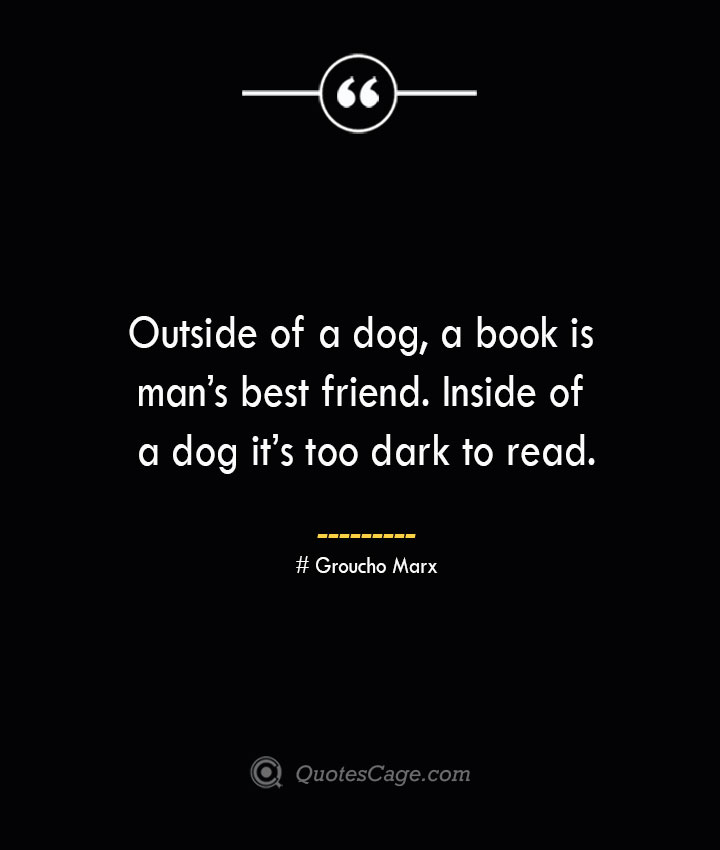 Outside of a dog a book is mans best friend. Inside of a dog its too dark to read.— Groucho