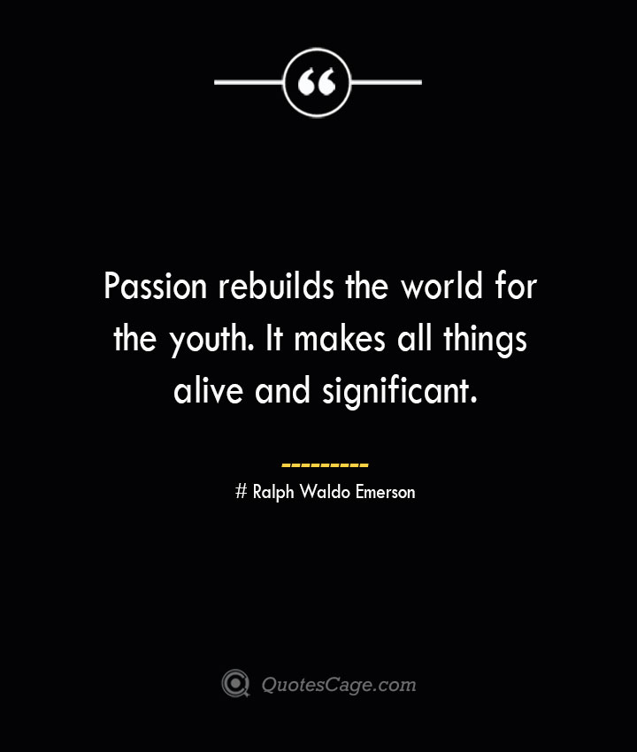 Passion rebuilds the world for the youth. It makes all things alive and significant.— Ralph Waldo Emerson