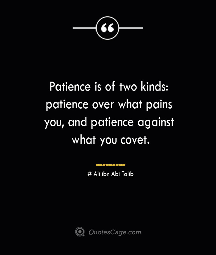 Patience is of two kinds patience over what pains you and patience against what you covet.— Ali ibn Abi Talib