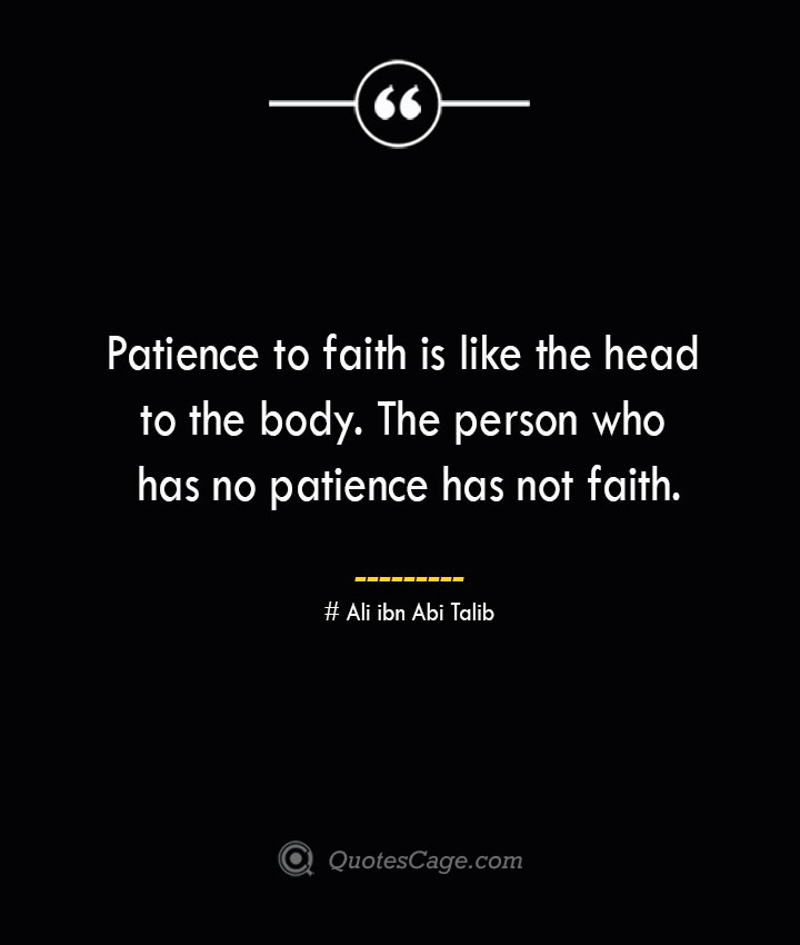 Patience to faith is like the head to the body. The person who has no patience has not faith.— Ali ibn Abi Talib