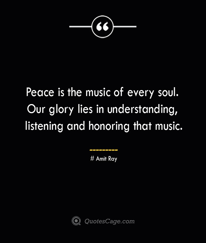 Peace is the music of every soul. Our glory lies in understanding listening and honoring that music.— Amit Ray