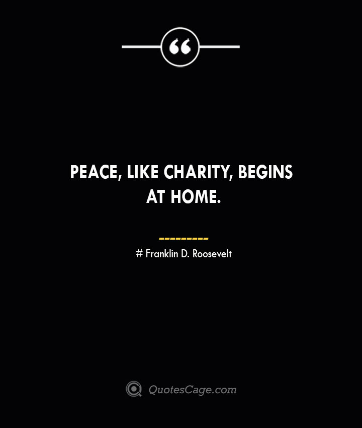 Peace like charity begins at home.— Franklin D. Roosevelt