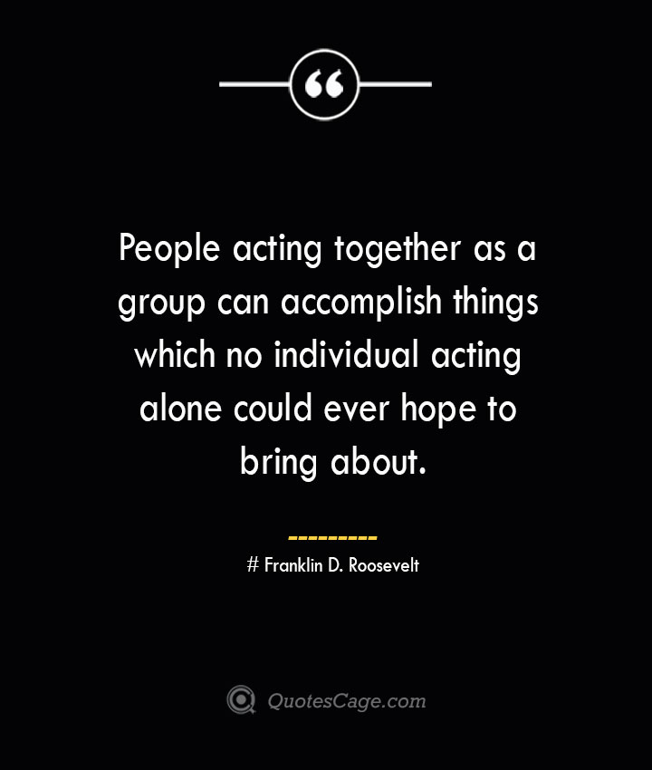 People acting together as a group can accomplish things which no individual acting alone could ever hope to bring about.— Franklin D. Roosevelt