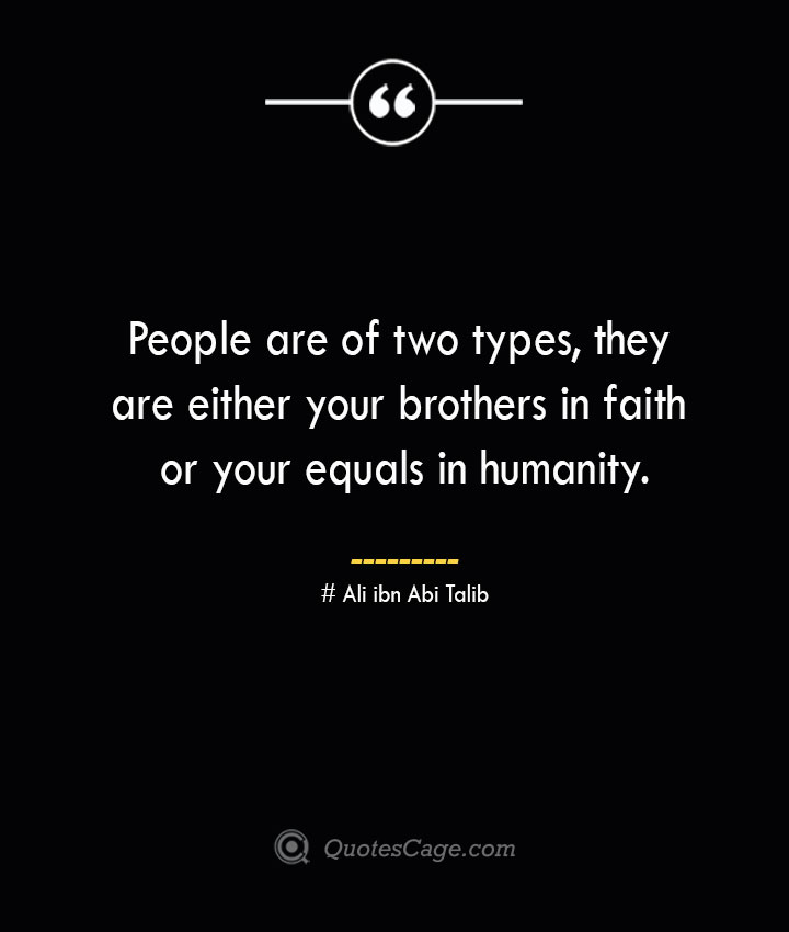 People are of two types they are either your brothers in faith or your equals in humanity.— Ali ibn Abi Talib