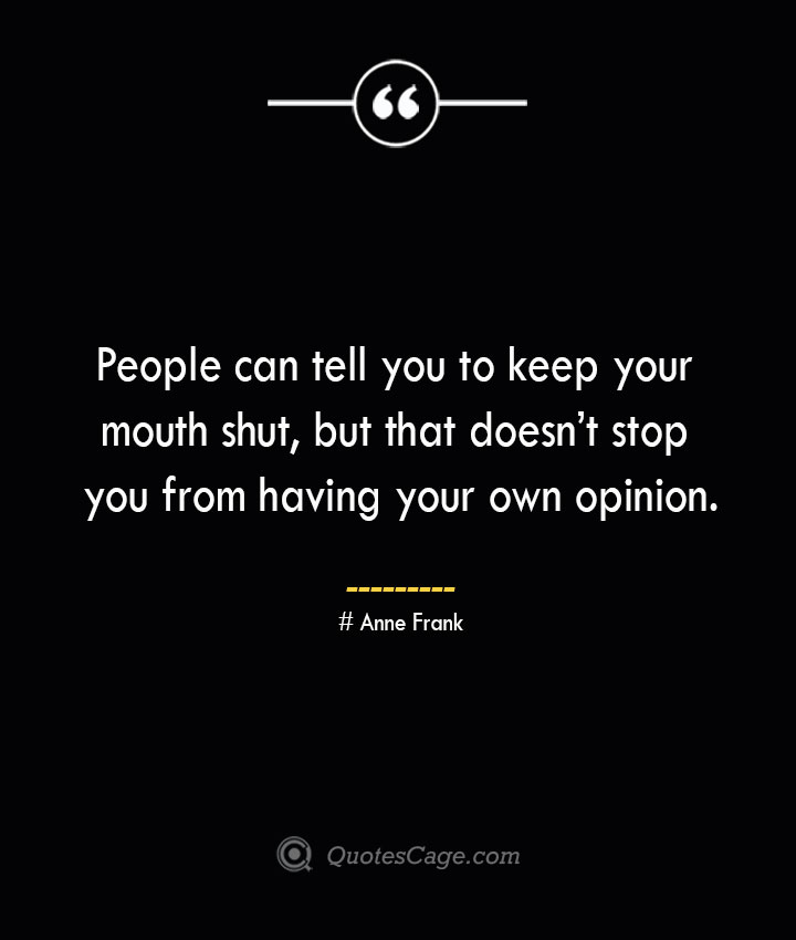 People can tell you to keep your mouth shut but that doesnt stop you from having your own opinion.— Anne Frank