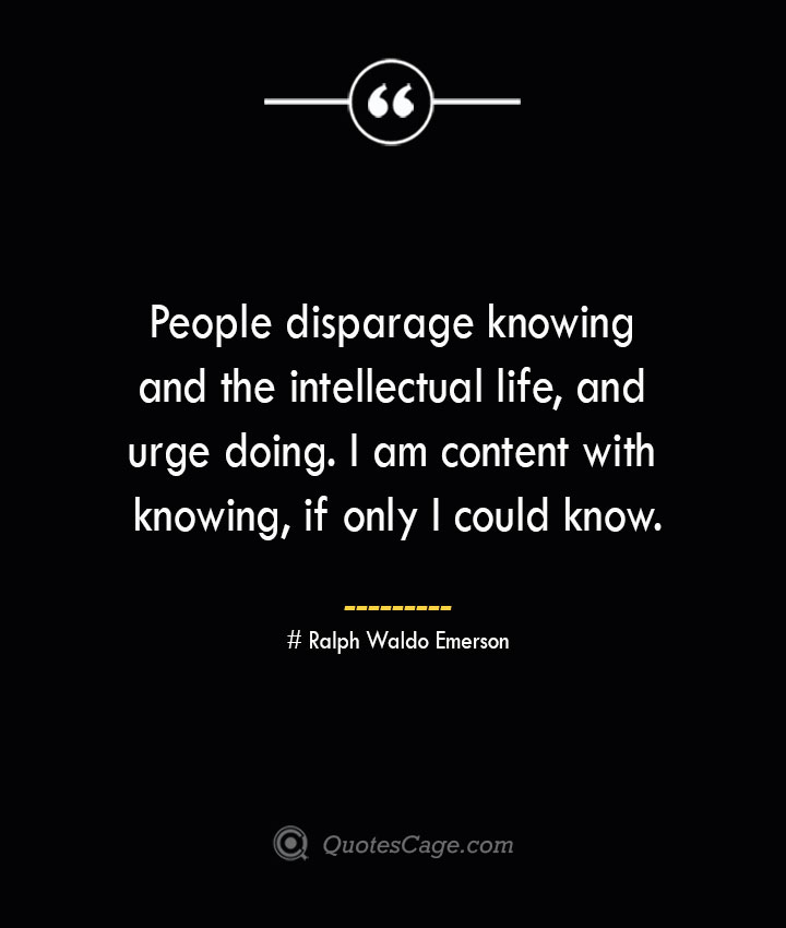 People disparage knowing and the intellectual life and urge doing. I am content with knowing if only I could know.— Ralph Waldo Emerson