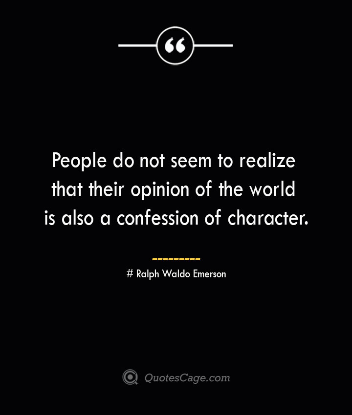 People do not seem to realize that their opinion of the world is also a confession of character.— Ralph Waldo Emerson