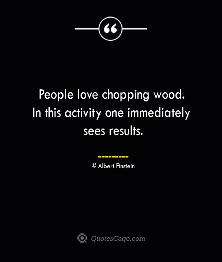 People love chopping wood. In this activity one immediately sees results.— Albert Einstein