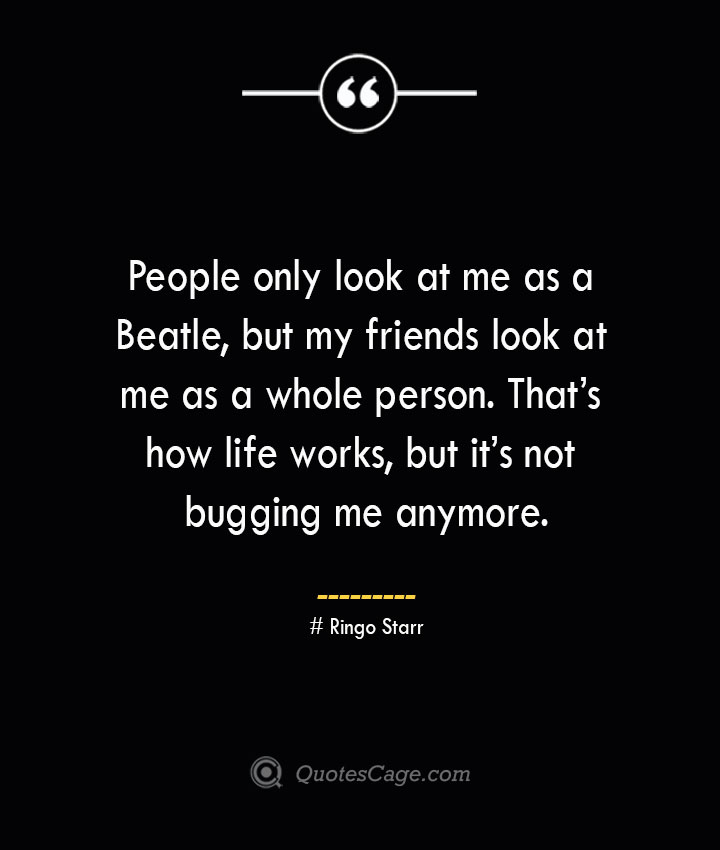 People only look at me as a Beatle but my friends look at me as a whole person. Thats how life works but its not bugging me anymore.— Ringo Starr