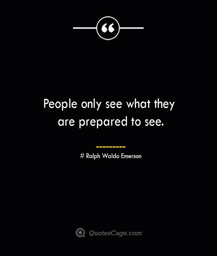 People only see what they are prepared to see.— Ralph Waldo Emerson